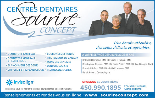 Centre Dentaire Sourire Concept (450-436-5666) - Annonce illustrée======= - Une écoute attentive, des soins délicats et agréables. DENTISTERIE FAMILIALE COURONNES ET PONTS DENTISTERIE FAMILIALE À VOTRE SERVICE DEPUIS PLUS DE 25 ANS TRAITEMENTS DE CANAUX DENTISTERIE GÉNÉRALE Dr Ronald Bertrand, DMD Dr Jamil El Kabbaj, DMD ET ESTHÉTIQUE SOINS DES GENCIVES Dre Guylaine Charron, DMD Dr Louis Poirier, DMD Dr Luc Limoges, DMD BLANCHIMENT DES DENTS  BLANCHIMENT DES DENTS DENTUROLOGISTE Dr André Dufour, DMD Dre Laïla El Moulou, DMD CHIRURGIE ET IMPLANTOLOGIE  TECHNOLOGIE CEREC CHIRURGIE ET IMPLANTOLOGIE Benoit Hébert, Denturologiste URGENCE LE JOUR MÊME 570, Saint-Georges Renseignez-vous sur nos tarifs spéciaux pour personnes 3e âge et étudiants. 450.990.1895 SAINT-JÉRÔME Renseignements et rendez-vous en ligne : www. sourireconcept.com CONCEPT