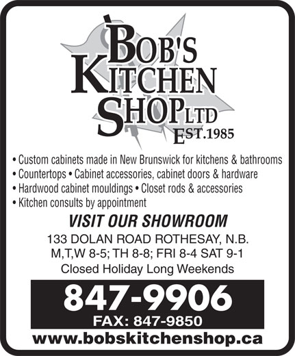 Bob's Kitchen Shop Ltd (506-847-9906) - Display Ad - www.bobskitchenshop.ca Custom cabinets made in New Brunswick for kitchens & bathrooms Countertops   Cabinet accessories, cabinet doors & hardware Hardwood cabinet mouldings   Closet rods & accessories Kitchen consults by appointment VISIT OUR SHOWROOM 133 DOLAN ROAD ROTHESAY, N.B. M,T,W 8-5; TH 8-8; FRI 8-4 SAT 9-1 Closed Holiday Long Weekends 847-9906 FAX: 847-9850
