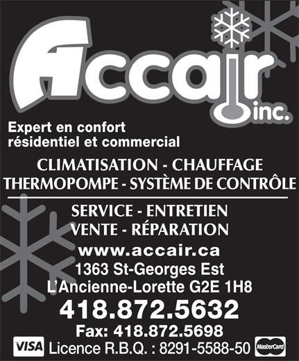 Accair Inc (418-872-5632) - Annonce illustrée======= - inc. Expert en confort résidentiel et commercial CLIMATISATION - CHAUFFAGE THERMOPOMPE - SYSTÈME DE CONTRÔLE SERVICE - ENTRETIEN VENTE - RÉPARATION www.accair.ca 1363 St-Georges Est L Ancienne-Lorette G2E 1H8 418.872.5632 Fax: 418.872.5698 Licence R.B.Q. : 8291-5588-50