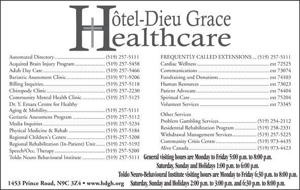 Hotel-Dieu Grace Healthcare (519-973-4400) - Display Ad - Dr. Y. Emara Centre for Healthy Volunteer Services...................................................ext 73345 Aging & Mobility...........................................(519) 257-5111 Other Services Geriatric Assessment Program........................(519) 257-5112 Problem Gambling Services............................(519) 254-2112 Media Inquiries..............................................(519) 257-5234 Residential Rehabilitation Program................(519) 258-2331 Physical Medicine & Rehab...........................(519) 257-5184 Withdrawal Management Services..................(519) 257-5225 Regional Children's Centre............................(519)-257-5208 Community Crisis Centre..............................(519) 973-4435 Regional Rehabilitation (In-Patient) Unit.......(519) 257-5192 Alive Canada..................................................(519) 973-4423 Speech/Occ. Therapy.....................................(519) 257-5200 Toldo Neuro Behavioural Institute.................(519) 257-5111 General visiting hours are Monday to Friday 5:00 p.m. to 8:00 p.m. Saturday, Sunday and Holidays 1:00 p.m. to 6:00 p.m. Toldo Neuro-Behavioural Institute visiting hours are Monday to Friday 6:30 p.m. to 8:00 p.m. 1453 Prince Road, N9C 3Z4   www.hdgh.org Automated Directory.....................................(519) 257-5111 FREQUENTLY CALLED EXTENSIONS...(519) 257-5111 Acquired Brain Injury Program......................(519) 257-5458 Cardiac Wellness.....................................................ext 72525 Adult Day Care..............................................(519) 257-5466 Communications....................................................ext 73074 Bariatric Assessment Clinic.............................(519) 971-9206 Fundraising and Donations.....................................ext 74103 Billing Inquiries..............................................(519) 257-5118 Human Resources....................