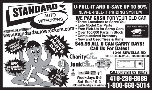 Standard Auto Wreckers (416-286-8686) - Display Ad - Call Us For Dates! 1216 SEWELLS RD OFF STEELES AVE. E., SCARBOROUGH UPIC expandingto 3 Acres CALL OR VISIT US TODAY! Weekdays 8-5 416-286-8686 Sat-Sun * 9-3 (Closed Sundays In Winter) 1-800-668-5014 (VIEW ONLINE INVENTORY) w.standardauto Over 100,000 Parts In Stock Certified Member ww Computerized Inventory New and Used Tires & Rims $49.95 ALL U CAN CARRY DAYS! U-PULL-IT AND U-SAVE UP TO 50% NEW-U-PULL-IT PRICING SYSTEM WE PAY CASH FOR YOUR OLD CAR Three Locations to Serve You Late Model Car Parts GREEN VEHICLE DISPOSAL.com Free Pick-Up for Scrap Cars wreckers.com