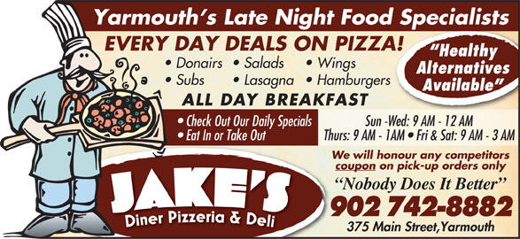 Jake's Diner Pizzeria & Deli (902-742-8882) - Annonce illustrée======= - We will honour any competitors coupon on pick-up orders only Nobody Does It Better 902 742-8882 375 Main Street,Yarmouth Thurs: 9 AM - 1AM   Fri & Sat: 9 AM - 3 AM Yarmouth s Late Night Food Specialists EVERY DAY DEALS ON PIZZA! Healthy Donairs Salads Wings Alternatives Subs Lasagna  Hamburgers Available ALL DAY BREAKFAST Check Out Our Daily Specials Sun -Wed: 9 AM - 12 AM Eat In or Take Out