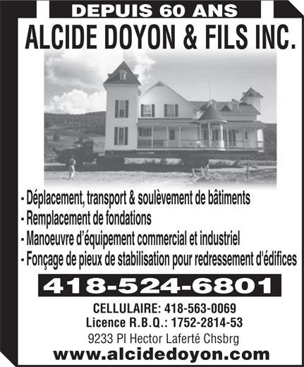 Alcide Doyon & Fils (418-524-6801) - Annonce illustrée======= - DEPUIS 60 ANS ALCIDE DOYON & FILS INC. - Déplacement, transport & soulèvement de bâtiments - Remplacement de fondations - Manoeuvre d équipement commercial et industriel - Fonçage de pieux de stabilisation pour redressement d'édifices 418-524-6801 CELLULAIRE: 418-563-0069 Licence R.B.Q.: 1752-2814-53 9233 Pl Hector Laferté Chsbrg www.alcidedoyon.com DEPUIS 60 ANS ALCIDE DOYON & FILS INC. - Déplacement, transport & soulèvement de bâtiments - Remplacement de fondations - Manoeuvre d équipement commercial et industriel - Fonçage de pieux de stabilisation pour redressement d'édifices 418-524-6801 CELLULAIRE: 418-563-0069 Licence R.B.Q.: 1752-2814-53 9233 Pl Hector Laferté Chsbrg www.alcidedoyon.com