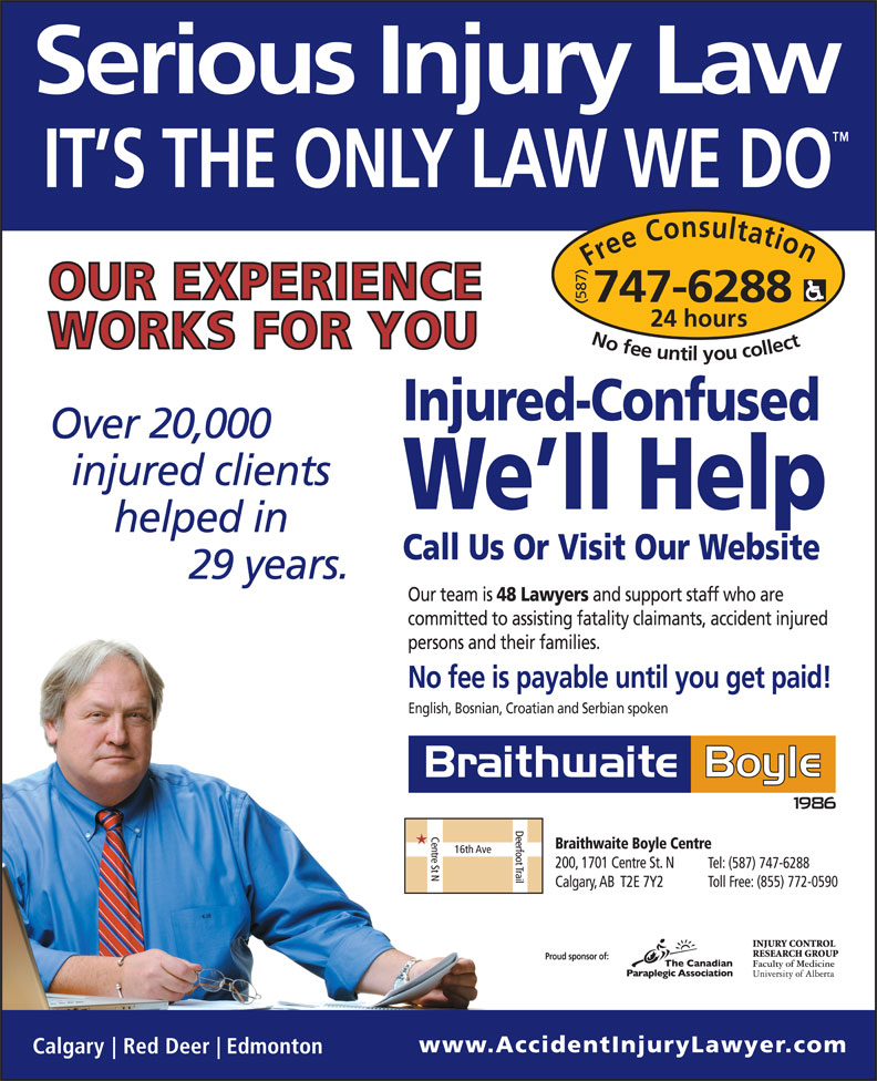 Braithwaite Boyle Accident Injury Law (403-230-8088) - Display Ad - Free Consultation24 (587) hours No fee untilyou collect747-6288 Injured-Confused 20,000 We ll Help Call Us Or Visit Our Website 29 Our team is 48 Lawyers and support staff who are committed to assisting fatality claimants, accident injured persons and their families. No fee is payable until you get paid! English, Bosnian, Croatian and Serbian spoken Proud sponsor of: