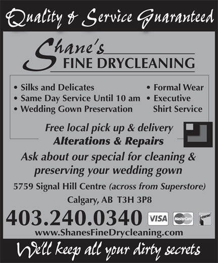 Shane's Fine Drycleaning (403-240-0340) - Annonce illustrée======= - Quality & Service GuaranteedQuality & Service Guaranteed hane sh FINE DRYCLEANING Silks and Delicates Formal Wear Same Day Service Until 10 am  Executive Wedding Gown Preservation Shirt Service Free local pick up & delivery Alterations & Repairs Ask about our special for cleaning & preserving your wedding gown 5759 Signal Hill Centre (across from Superstore) Calgary, AB  T3H 3P8 403.240.0340 www.ShanesFineDrycleaning.comwww.ShanesFineDrycleaning.com We ll keep all your dirty secrets