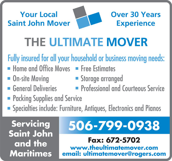 The Ultimate Mover (506-672-6683) - Annonce illustrée======= - Over 30 Years Your Local Saint John Mover Experience THE ULTIMATE MOVER Fully insured for all your household or business moving needs: Home and Office Moves Free Estimates On-site Moving Storage arranged General Deliveries Professional and Courteous Service Packing Supplies and Service Specialties include: Furniture, Antiques, Electronics and Pianos Servicing 506-799-0938 Saint John Fax: 672-5702 and the www.theultimatemover.com Maritimes