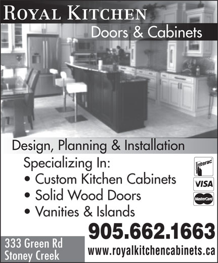 Royal Kitchen Doors & Cabinets (905-662-1663) - Display Ad - Royal Kitchen Doors & Cabinets Design, Planning & Installation Specializing In: Custom Kitchen Cabinets Solid Wood Doors Vanities & Islands 905.662.1663 333 Green Rd www.royalkitchencabinets.ca Stoney Creek