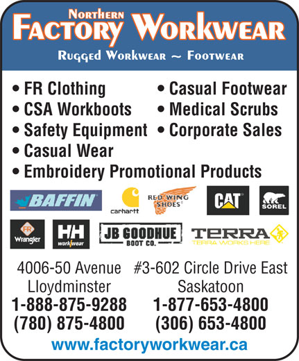 Factory Workwear (780-875-4800) - Display Ad - FR Clothing Casual Footwear CSA Workboots Medical Scrubs Safety Equipment  Corporate Sales Casual Wear Embroidery Promotional Products 4006-50 Avenue#3-602 Circle Drive East Lloydminster Saskatoon 1-888-875-9288 1-877-653-4800 (780) 875-4800 (306) 653-4800 www.factoryworkwear.ca