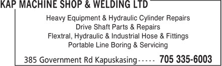 Kap Machine Shop & Welding Ltd (705-335-6003) - Display Ad - Heavy Equipment & Hydraulic Cylinder Repairs Drive Shaft Parts & Repairs Flextral, Hydraulic & Industrial Hose & Fittings Portable Line Boring & Servicing