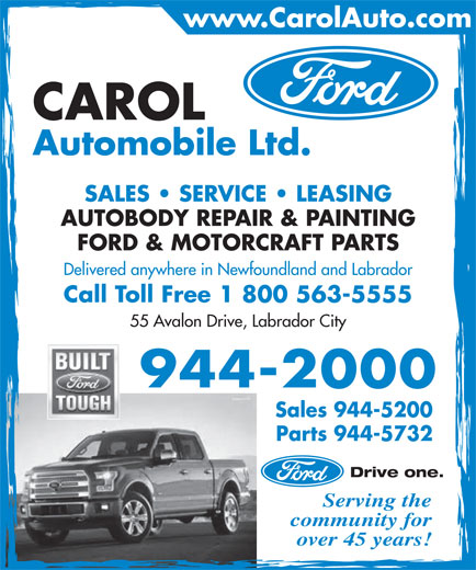 Carol Automobile Ltd (709-944-2000) - Display Ad - SALES   SERVICE   LEASING AUTOBODY REPAIR & PAINTING FORD & MOTORCRAFT PARTS Delivered anywhere in Newfoundland and Labrador Call Toll Free 1 800 563-5555 55 Avalon Drive, Labrador City 944-2000 Sales 944-5200 Parts 944-5732 Drive one. Serving the community for over 45 years! www.CarolAuto.com CAROL Automobile Ltd.