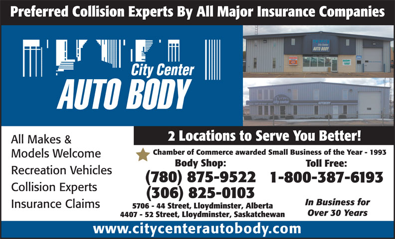 City Center Autobody (780-875-9522) - Display Ad - Preferred Collision Experts By All Major Insurance Companies 2 Locations to Serve You Better! All Makes & Chamber of Commerce awarded Small Business of the Year - 1993 Models Welcome Body Shop: Toll Free: Recreation Vehicles (780) 875-9522 1-800-387-6193 Collision Experts (306) 825-0103 In Business for Insurance Claims 5706 - 44 Street, Lloydminster, Alberta Over 30 Years 4407 - 52 Street, Lloydminster, Saskatchewan www.citycenterautobody.com