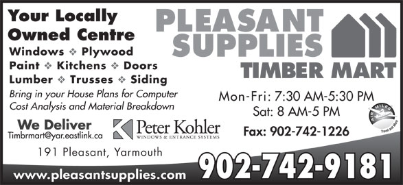 Pleasant Supplies Timber Mart (902-742-9181) - Annonce illustrée======= - Your Locally Owned Centre Windows Plywood Paint Kitchens Doors Lumber Trusses Siding Bring in your House Plans for Computer Mon-Fri: 7:30 AM-5:30 PM Cost Analysis and Material Breakdown Sat: 8 AM-5 PM Fax: 902-742-1226 191 Pleasant, Yarmouth 902-742-9181 www.pleasantsupplies.com