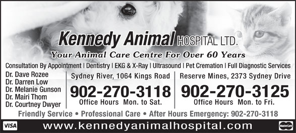 Kennedy Animal Hospital Ltd (902-564-8356) - Display Ad - Dentistry EKG & X-Ray Ultrasound Pet Cremation Full Diagnostic Services Dr. Dave Rozee Sydney River, 1064 Kings Road Reserve Mines, 2373 Sydney Drive Dr. Darren Low Dr. Melanie Gunson 902-270-3118902-270-3125 Dr. Mairi Thom Office Hours  Mon. to Sat. Office Hours  Mon. to Fri. Dr. Courtney Dwyer Friendly Service   Professional Care   After Hours Emergency: 902-270-3118 www.kennedyanimalhospital.com Kennedy Animal HOSPITAL LTD. Your Animal Care Centre For Over 60 Years Consultation By Appointment