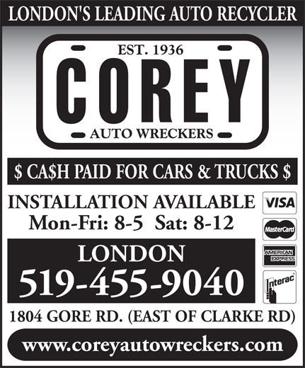 Corey Auto Wreckers (519-455-9040) - Display Ad - LONDON'S LEADING AUTO RECYCLER $ CA$H PAID FOR CARS & TRUCKS $ INSTALLATION AVAILABLE Mon-Fri: 8-5  Sat: 8-12 LONDON 519-455-9040 1804 GORE RD. (EAST OF CLARKE RD) www.coreyautowreckers.com