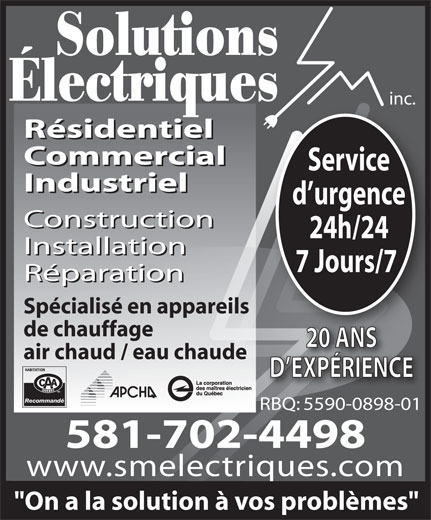 """Solutions Electriques Sm Inc (418-407-4966) - Annonce illustrée======= - Solutions Électriques inc. Résidentiel Commercial Service Industriel d urgence Construction 24h/24 Installation 7 Jours/7 Réparation Spécialisé en appareils de chauffage 20 ANS air chaud / eau chaude D EXPÉRIENCE Recommandé RBQ: 5590-0898-01 581-702-4498 www.smelectriques.com """"On a la solution à vos problèmes"""""""