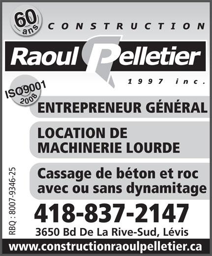 Construction Raoul Pelletier 1997 Inc (418-837-2147) - Annonce illustrée======= - 600ans ISO90012008 ENTREPRENEUR GÉNÉRALEN LOCATION DE MACHINERIE LOURDE Cassage de béton et roc avec ou sans dynamitage 418-837-2147 RBQ : 8007-9346-25 3650 Bd De La Rive-Sud, Lévis www.constructionraoulpelletier.ca