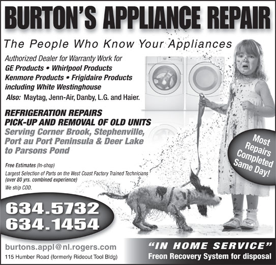Burtons Appliance Repairs (709-634-5732) - Display Ad - BURTON S APPLIANCE REPAIR The People Who Know Your Appliancesle Who Know Your AThe Peopppliances Authorized Dealer for Warranty Work for GE Products   Whirlpool Products Kenmore Products   Frigidaire Products including White Westinghouse Also: Maytag, Jenn-Air, Danby, L.G. and Haier. REFRIGERATION REPAIRS PICK-UP AND REMOVAL OF OLD UNITS Serving Corner Brook, Stephenville, RepairsMost Port au Port Peninsula & Deer Lake to Parsons Pond Completed Same Day! Free Estimates (In-shop) Free Estimates (In-shop) Largest Selection of Parts on the West Coast Factory Trained Technicians (over 80 yrs. combined experience) We ship COD. We ship COD.hip 634.5732 634.1454 IN HOME SERVICE 115 Humber Road (formerly Rideout Tool Bldg) Freon Recovery System for disposal BURTON S APPLIANCE REPAIR The People Who Know Your Appliancesle Who Know Your AThe Peopppliances Authorized Dealer for Warranty Work for GE Products   Whirlpool Products Kenmore Products   Frigidaire Products including White Westinghouse Also: Maytag, Jenn-Air, Danby, L.G. and Haier. REFRIGERATION REPAIRS PICK-UP AND REMOVAL OF OLD UNITS Serving Corner Brook, Stephenville, RepairsMost Port au Port Peninsula & Deer Lake to Parsons Pond Completed Same Day! Free Estimates (In-shop) Free Estimates (In-shop) Largest Selection of Parts on the West Coast Factory Trained Technicians (over 80 yrs. combined experience) We ship COD. We ship COD.hip 634.5732 634.1454 IN HOME SERVICE 115 Humber Road (formerly Rideout Tool Bldg) Freon Recovery System for disposal
