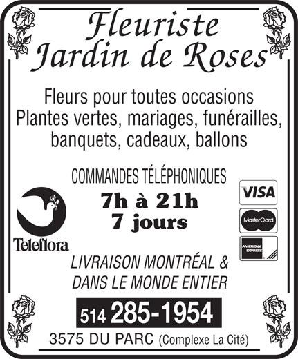 Jardin de Rose (514-285-1954) - Annonce illustrée======= - Fleurs pour toutes occasions Plantes vertes, mariages, funérailles, banquets, cadeaux, ballons COMMANDES TÉLÉPHONIQUES 7h à 21h 7 jours LIVRAISON MONTRÉAL & DANS LE MONDE ENTIER 514 285-1954 3575 DU PARC (Complexe La Cité)