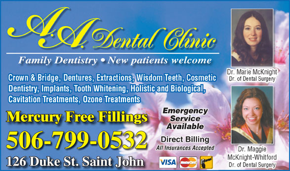 A.A. Dental Clinic (506-634-7212) - Display Ad - Family Dentistry   New patients welcome Dr. Marie McKnight Crown & Bridge, Dentures, Extractions, Wisdom Teeth, Cosmetic Dr. of Dental Surgery Dentistry, Implants, Tooth Whitening, Holistic and Biological, Cavitation Treatments, Ozone Treatments Emergency Service Mercury Free FillingsMercury Free Fillings Direct Billing 506-799-0532 All Insurances Accepted Dr. MaggieDr. MaggDr. Maggie McKnight-Whitford 126 Duke St. Saint JohnJohn126 Duke St. Saint Dr. of Dental Surgery Dental Clinic