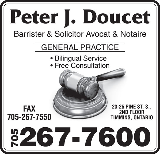 Doucet Peter James (705-267-7600) - Display Ad - GENERAL PRACTICE Bilingual Service Barrister & Solicitor Avocat & Notaire Free Consultation 23-25 PINE ST. S., FAX 2ND FLOOR TIMMINS, ONTARIO 705-267-7550 705