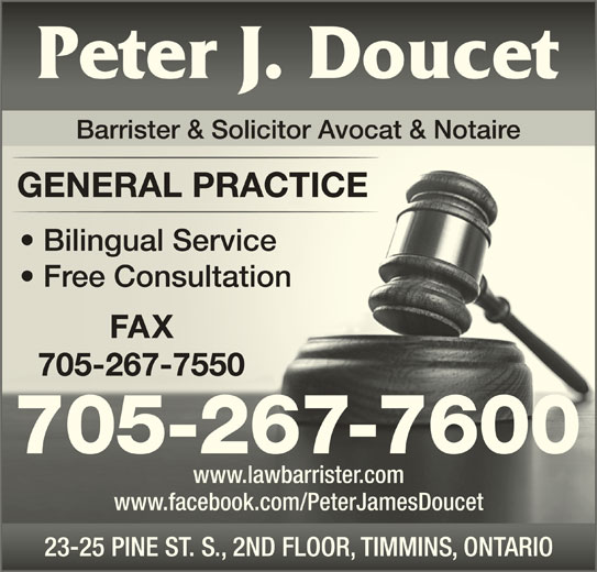 Doucet Peter James (705-267-7600) - Display Ad - Barrister & Solicitor Avocat & Notaire GENERAL PRACTICEGENERAL PRACTICE Bilingual Service  Bilingual Service Free Consultation  Free Consultation 705-267-7550705-267-7550 705-267-7600 www.lawbarrister.comwww.lawbarrister.com www.facebook.com/PeterJamesDoucetwww.facebook.com/PeterJamesDoucet 23-25 PINE ST. S., 2ND FLOOR, TIMMINS, ONTARIO23-25 PINE ST. S., 2ND FLOOR, TIMMINS, ONTARIO FAXX