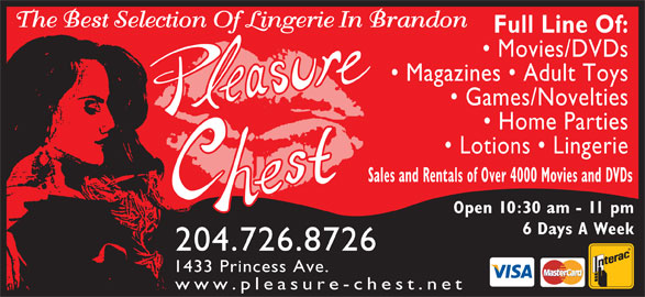Pleasure Chest Boutique (204-726-8726) - Annonce illustrée======= - The Best Selection Of Lingerie In Brandon Full Line Of: Movies/DVDs Magazines   Adult Toys Games/Novelties Home Parties Lotions   Lingerie Sales and Rentals of Over 4000 Movies and DVDs Open 10:30 am - 11 pm 6 Days A Week 204.726.8726 1433 Princess Ave. www.pleasure-chest.net