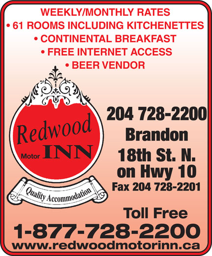 Redwood Motor Inn (204-728-2200) - Annonce illustrée======= - WEEKLY/MONTHLY RATES 61 ROOMS INCLUDING KITCHENETTES CONTINENTAL BREAKFAST FREE INTERNET ACCESS BEER VENDOR 204 728-2200 Brandon INN Motor 18th St. N. on Hwy 10 Fax 204 728-2201 Toll Free 1-877-728-2200 www.redwoodmotorinn.ca BEER VENDOR 204 728-2200 Brandon INN Motor 18th St. N. on Hwy 10 Fax 204 728-2201 Toll Free WEEKLY/MONTHLY RATES 61 ROOMS INCLUDING KITCHENETTES CONTINENTAL BREAKFAST FREE INTERNET ACCESS 1-877-728-2200 www.redwoodmotorinn.ca
