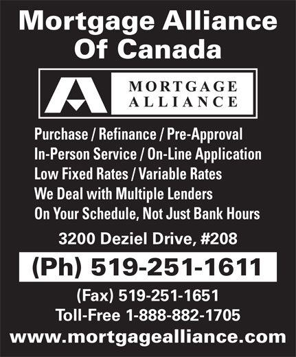Mortgage Alliance Of Canada (519-251-1611) - Annonce illustrée======= - Mortgage Alliance Of Canada Purchase / Refinance / Pre-Approval In-Person Service / On-Line Application Low Fixed Rates / Variable Rates We Deal with Multiple Lenders On Your Schedule, Not Just Bank Hours 3200 Deziel Drive, #208 (Ph) 519-251-1611 (Fax) 519-251-1651 Toll-Free 1-888-882-1705 www.mortgagealliance.com