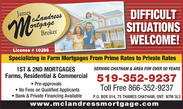 James McLandress Mortgage Broker (519-352-9237) - Annonce illustrée======= - SITUATIONS WELCOME! Specializing in Farm Mortgages From Prime Rates to Private RatesFarm Mortgages From Prime Rates SERVING CHATHAM & AREA FOR OVER 50 YEARS 1ST & 2ND MORTGAGES Farms, Residential & Commercial 519-352-9237 Pre-approvals Toll Free 866-352-9237 No Fees on Qualified Applicants Bank & Private Financing Available P.O. BOX 914, 75 THAMES CHATHAM, ONT. N7M 5L3 www.mclandressmortgage.com DIFFICULT