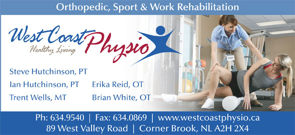 West Coast Physiotherapy Clinic (709-634-9540) - Display Ad - Trent Wells, MT Brian White, OT Ph: 634.9540 Fax: 634.0869 www.westcoastphysio.ca 89 West Valley Road Corner Brook, NL A2H 2X4 Erika Reid, OT Orthopedic, Sport & Work Rehabilitation Steve Hutchinson, PT Ian Hutchinson, PT Orthopedic, Sport & Work Rehabilitation Steve Hutchinson, PT Ian Hutchinson, PT Erika Reid, OT Trent Wells, MT Brian White, OT Ph: 634.9540 Fax: 634.0869 www.westcoastphysio.ca 89 West Valley Road Corner Brook, NL A2H 2X4