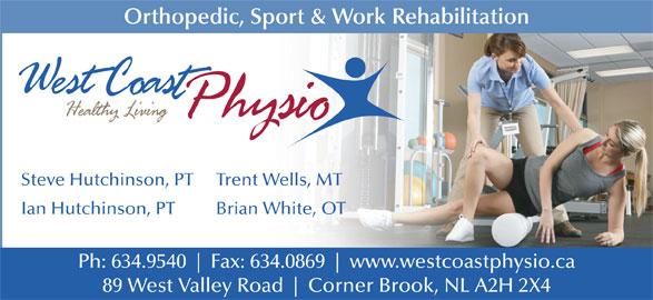 West Coast Physiotherapy Clinic (709-634-9540) - Display Ad - Brian White, OT Ph: 634.9540 Fax: 634.0869 www.westcoastphysio.ca 89 West Valley Road Corner Brook, NL A2H 2X4 Orthopedic, Sport & Work Rehabilitation Steve Hutchinson, PT Trent Wells, MT Ian Hutchinson, PT