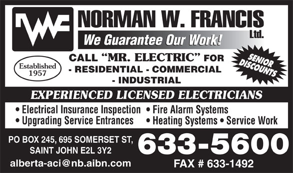 Francis Norman W Limited (506-633-5600) - Display Ad - MR. ELECTRIC FOR Established - RESIDENTIAL - COMMERCIAL 1957 - INDUSTRIAL EXPERIENCED LICENSED ELECTRICIANS Electrical Insurance Inspection Fire Alarm Systems Upgrading Service Entrances Heating Systems   Service Work PO BOX 245, 695 SOMERSET ST, SAINT JOHN E2L 3Y2 633-5600 CALL