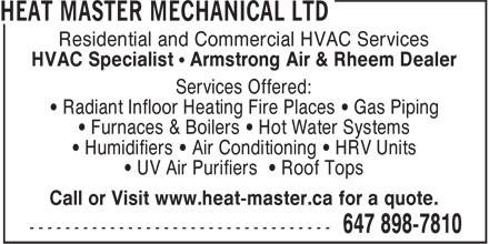 Heat Master Mechanical Ltd (647-898-7810) - Display Ad - Residential and Commercial HVAC Services HVAC Specialist • Armstrong Air & Rheem Dealer Services Offered: • Radiant Infloor Heating Fire Places • Gas Piping • Furnaces & Boilers • Hot Water Systems • Humidifiers • Air Conditioning • HRV Units • UV Air Purifiers • Roof Tops Call or Visit www.heat-master.ca for a quote. Residential and Commercial HVAC Services HVAC Specialist • Armstrong Air & Rheem Dealer Services Offered: • Radiant Infloor Heating Fire Places • Gas Piping • Furnaces & Boilers • Hot Water Systems • Humidifiers • Air Conditioning • HRV Units • UV Air Purifiers • Roof Tops Call or Visit www.heat-master.ca for a quote.