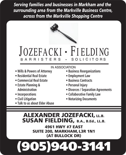Jozefacki Fielding (905-940-3141) - Display Ad - Serving families and businesses in Markham and the surrounding area from the Markville Business Centre, across from the Markville Shopping Centre Wills & Powers of Attorney Business Reorganizations Residential Real Estate Employment Law Commercial Real Estate Business Contracts Estate Planning & Personal Injury Administration Divorces / Separation Agreements Incorporations Collaborative Family Law Civil Litigation Notarizing Documents Talk to us about Elder Abuse ALEXANDER JOZEFACKI, LL.B. SUSAN FIELDING, B.A., B.Ed., LL.B. 4961 HWY #7 EAST SUITE 200, MARKHAM, L3R 1N1 (AT BULLOCK DR) (905)940-3141
