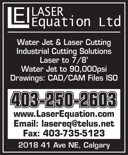 Laser Equation Inc (403-250-2603) - Display Ad - Water Jet & Laser Cutting Industrial Cutting Solutions Laser to 7/8' Water Jet to 90,000psi Drawings: CAD/CAM Files ISO 403-250-2603 www.LaserEquation.com Fax: 403-735-5123 2018 41 Ave NE, Calgary