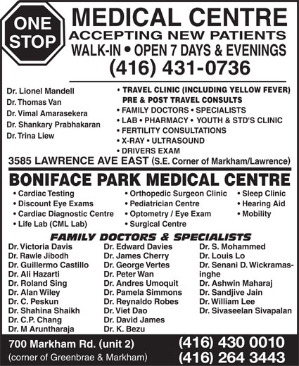 One Stop Medical Centre & Boniface Park Medical (416-431-0736) - Display Ad - ONE ACCEPTING NEW PATIENTS STOP WALK-IN   OPEN 7 DAYS & EVENINGS 416 431-0736 TRAVEL CLINIC (INCLUDING YELLOW FEVER) Dr. Lionel Mandell PRE & POST TRAVEL CONSULTS Dr. Thomas Van FAMILY DOCTORS   SPECIALISTS Dr. Vimal Amarasekera LAB   PHARMACY    YOUTH & STD'S CLINIC Dr. Shankary Prabhakaran FERTILITY CONSULTATIONS Dr. Trina Liew X-RAY   ULTRASOUND DRIVERS EXAM 3585 LAWRENCE AVE EAST S.E. Corner of Markham/Lawrence BONIFACE PARK MEDICAL CENTRE Cardiac Testing Orthopedic Surgeon Clinic Sleep Clinic Discount Eye Exams Pediatrician Centre Hearing Aid Cardiac Diagnostic Centre Optometry / Eye Exam Mobility Life Lab (CML Lab) Surgical Centre FAMILY DOCTORS & SPECIALISTS Dr. Victoria Davis Dr. Edward Davies Dr. S. Mohammed Dr. Rawle Jibodh Dr. James Cherry Dr. Louis Lo Dr. Guillermo Castillo Dr. George Vertes Dr. Senani D. Wickramas- Dr. Ali Hazarti MEDICAL CENTRE Dr. Peter Wan inghe Dr. Roland Sing Dr. Andres Umoquit Dr. Ashwin Maharaj Dr. Alan Wiley Dr. Pamela Simmons Dr. Sandjive Jain Dr. C. Peskun Dr. Reynaldo Robes Dr. William Lee Dr. Shahina Shaikh Dr. Viet Dao Dr. Sivaseelan Sivapalan Dr. C.P. Chang Dr. David James Dr. M Aruntharaja Dr. K. Bezu 416 430 0010 700 Markham Rd. unit 2 corner of Greenbrae & Markham 416 264 3443