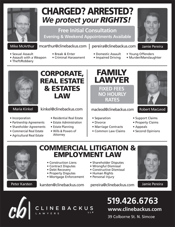 Cline Backus LLP (519-426-6763) - Display Ad - CHARGED? ARRESTED? We protect your RIGHTS! Free Initial Consultation Evening & Weekend Appointments Available Mike McArthur Jamie Pereira Sexual Assault Break & Enter Domestic Assault Young Offenders Assault with a Weapon Criminal Harassment Impaired Driving Murder/Manslaughter Theft/Robbery FAMILY CORPORATE, LAWYER FIXED FEES & ESTATES NO HOURLY LAW RATES Maria Kinkel Robert MacLeod Incorporation Residential Real Estate REAL ESTATE Separation Support Claims Partnership Agreements  Estate Administration Divorce Property Claims Shareholder Agreements  Estate Planning Marriage Contracts Appeals Commercial Real Estate Wills & Powers of Common Law Claims Second Opinions Attorney Agricultural Real Estate COMMERCIAL LITIGATION & EMPLOYMENT LAW Shareholder Disputes Construction Liens Wrongful Dismissal Contract Disputes Constructive Dismissal Debt Recovery Human Rights Property Disputes Personal Injury Mortgage Enforcement Jamie Pereira Peter Karsten 519.426.6763 www.clinebackus.com 39 Colborne St. N. Simcoe
