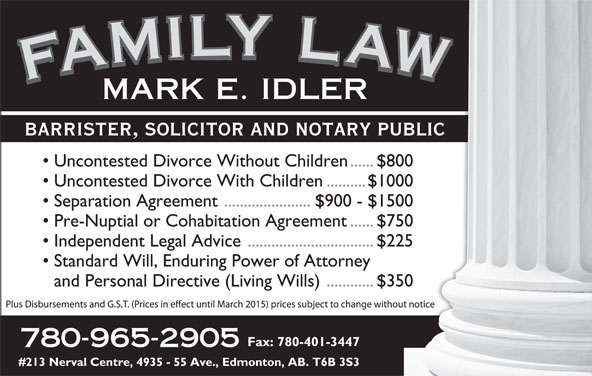 Idler Mark (780-965-2905) - Display Ad - FAMILY LAWFAMILY LAWFAMILY LAWFAMILY LAWMARK E. IDLER BARRISTER, SOLICITOR AND NOTARY PUBLICARY PUBLIC Uncontested Divorce Without Children......$800en......$800 Uncontested Divorce With Children..........$1000.........$1000 Separation Agreement ......................$900 - $150000 - $1500 Pre-Nuptial or Cohabitation Agreement......$750nt......$750 Independent Legal Advice................................$225...........$225 Standard Will, Enduring Power of Attorneyorney and Personal Directive (Living Wills)............$350...........$350 Fax: 780-401-3447-3447 780-965-2905 #213 Nerval Centre, 4935 - 55 Ave., Edmonton, AB. T6B 3S3B 3S3 FAMILY LAWFAMILY LAWFAMILY LAWFAMILY LAWMARK E. IDLER BARRISTER, SOLICITOR AND NOTARY PUBLICARY PUBLIC Uncontested Divorce Without Children......$800en......$800 Uncontested Divorce With Children..........$1000.........$1000 Separation Agreement ......................$900 - $150000 - $1500 Pre-Nuptial or Cohabitation Agreement......$750nt......$750 Independent Legal Advice................................$225...........$225 Standard Will, Enduring Power of Attorneyorney and Personal Directive (Living Wills)............$350...........$350 Fax: 780-401-3447-3447 780-965-2905 #213 Nerval Centre, 4935 - 55 Ave., Edmonton, AB. T6B 3S3B 3S3
