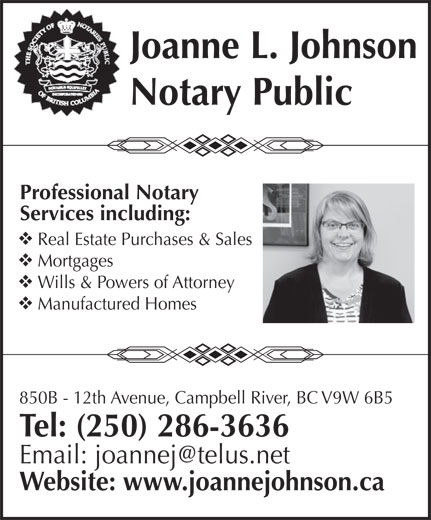Johnson Joanne L (250-286-3636) - Display Ad - Joanne L. Johnson Notary Public Professional Notary Services including: Mortgages Wills & Powers of Attorney Manufactured Homes Real Estate Purchases & Sales 850B - 12th Avenue, Campbell River, BC V9W 6B5 Tel: (250) 286-3636 Website: www.joannejohnson.ca