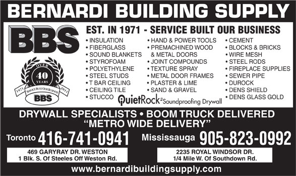 Bernardi Building Supply (416-741-0941) - Display Ad - Toronto Mississauga 905-823-0992 416-741-0941 469 GARYRAY DR. WESTON 2235 ROYAL WINDSOR DR. 1 Blk. S. Of Steeles Off Weston Rd. 1/4 Mile W. Of Southdown Rd. www.bernardibuildingsupply.com BERNARDI BUILDING SUPPLY EST. IN 1971 - SERVICE BUILT OUR BUSINESS INSULATION                 HAND & POWER TOOLS        CEMENT FIBERGLASS                PREMACHINED WOOD          BLOCKS & BRICKS SOUND BLANKETS     & METAL DOORS                    WIRE MESH STYROFOAM                JOINT COMPOUNDS              STEEL RODS OVER POLYETHYLENE          TEXTURE SPRAY                    FIREPLACE SUPPLIES STEEL STUDS              METAL DOOR FRAMES          SEWER PIPE 40 YEARS T BAR CEILING            PLASTER & LIME                    DUROCK CEILING TILE                                                                 DENS SHIELD  SAND & GRAVEL 19712011 SERVICE BUILT OUR BUSINESS STUCCO                                                                         DENS GLASS GOLD BBS Ouiet Rock-Soundproofing Drywall DRYWALL SPECIALISTS   BOOM TRUCK DELIVERED METRO WIDE DELIVERY