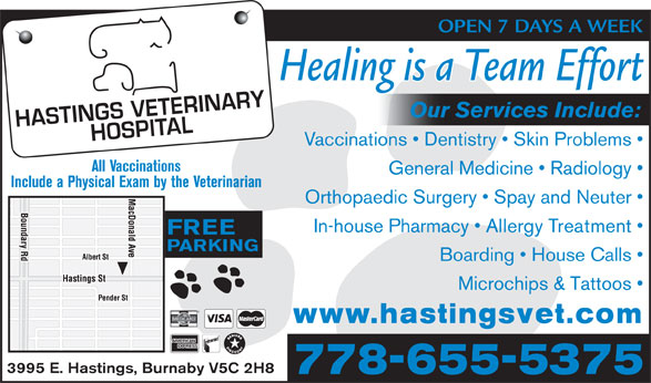 Hastings Veterinary (604-291-6666) - Display Ad - Healing is a Team Effort Our Services Include: Vaccinations   Dentistry   Skin Problems All Vaccinations General Medicine   Radiology Include a Physical Exam by the Veterinarian Orthopaedic Surgery   Spay and Neuter In-house Pharmacy   Allergy Treatment FREE PARKING Boarding   House Calls Microchips & Tattoos www.hastingsvet.com 3995 E. Hastings, Burnaby V5C 2H8 778-655-5375 OPEN 7 DAYS A WEEK
