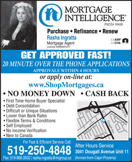 Mortgage Intelligence-Rasha Ingratta (519-250-4848) - Annonce illustrée======= - FSCO# 10428 Purchase   Refinance   Renew Rasha Ingratta Mortgage Agent License #M06001477 GET APPROVED FAST! 20 MINUTE OVER THE PHONE APPLICATIONS APPROVALS WITHIN 4 HOURS or apply on-line at: www.ShopMortgages.ca NO MONEY DOWN     CASH BACK First Time Home Buyer Specialist Debt Consolidation Difficult or Unique Situations Lower than Bank Rates Flexible Terms & Conditions Self Employed No Income Verification W. Grant Blvd.Norfolk St.E.C. Row Expy Howard Ave.Dougall Ave.S. Cameron Blvd.W. Grant Blvd.Norfolk St.E.C. Row Expy Howard Ave.Dougall Ave.S. Cameron Blvd. New to Canada For Fast & Efficient Service Call: After Hours Service 3041 Dougall Avenue Unit 11 519-250-4848 (Across from Capri Pizzeria) Fax: 519-969-3500