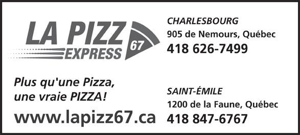 La Pizz 67 Express (418-847-6767) - Display Ad - CHARLESBOURG 905 de Nemours, Québec 418 626-7499 Plus qu'une Pizza, SAINT-ÉMILE une vraie PIZZA! 1200 de la Faune, Québec www.lapizz67.ca 418 847-6767
