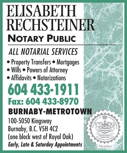Rechsteiner Elisabeth (604-433-1911) - Display Ad - Affidavits   Notarizations 604 433-1911 Fax: 604 433-8970 BURNABY-METROTOWN 100-5050 Kingsway Burnaby, B.C. V5H 4C2 (one block west of Royal Oak) Early, Late & Saturday Appointments Member RECHSTEINER NOTARY PUBLIC ALL NOTARIAL SERVICES Property Transfers   Mortgages Wills   Powers of Attorney Affidavits   Notarizations 604 433-1911 Fax: 604 433-8970 BURNABY-METROTOWN 100-5050 Kingsway Burnaby, B.C. V5H 4C2 (one block west of Royal Oak) Early, Late & Saturday Appointments Member ELISABETH ELISABETH RECHSTEINER NOTARY PUBLIC ALL NOTARIAL SERVICES Property Transfers   Mortgages Wills   Powers of Attorney
