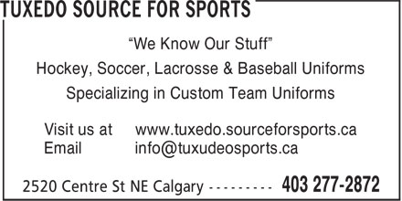 "Tuxedo Source For Sports (403-277-2872) - Display Ad - ""We Know Our Stuff"" Hockey, Soccer, Lacrosse & Baseball Uniforms Specializing in Custom Team Uniforms Visit us at www.tuxedo.sourceforsports.ca ""We Know Our Stuff"" Hockey, Soccer, Lacrosse & Baseball Uniforms Visit us at www.tuxedo.sourceforsports.ca Specializing in Custom Team Uniforms"