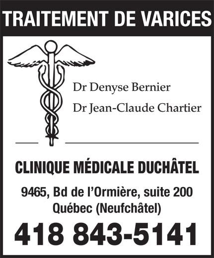 Clinique Médicale Duchâtel (418-843-5141) - Annonce illustrée======= - TRAITEMENT DE VARICES Dr Denyse Bernier Dr Jean-Claude Chartier CLINIQUE MÉDICALE DUCHÂTEL 9465, Bd de l Ormière, suite 200 Québec (Neufchâtel) 418 843-5141
