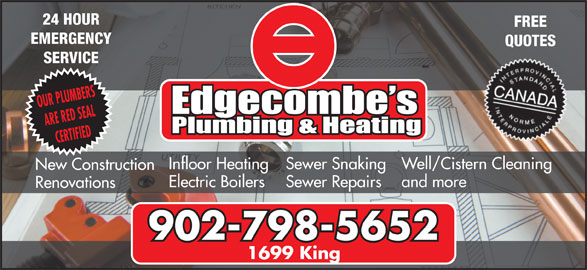 Edgecombe's Plumbing & Heating Ltd (902-798-5652) - Display Ad - EMERGENCY QUOTES SERVICE OUR PLUMBERS ARE RED SEAL CERTIFIED Well/Cistern Cleaning Sewer Snaking Infloor Heating New Construction and more Sewer Repairs Electric Boilers Renovations 902-798-5652 1699 King FREE 24 HOUR