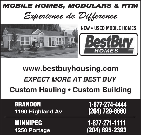 Best Buy Homes (204-895-2393) - Display Ad - MOBILE HOMES, MODULARS & RTM NEW   USED MOBILE HOMES www.bestbuyhousing.com EXPECT MORE AT BEST BUY Custom Hauling   Custom Building BRANDON 1-877-274-4444 1190 Highland Av (204) 729-8860 WINNIPEG 1-877-271-1111 4250 Portage (204) 895-2393 Experience de Difference NEW   USED MOBILE HOMES www.bestbuyhousing.com EXPECT MORE AT BEST BUY Custom Hauling   Custom Building BRANDON 1-877-274-4444 1190 Highland Av (204) 729-8860 WINNIPEG 1-877-271-1111 4250 Portage (204) 895-2393 MOBILE HOMES, MODULARS & RTM Experience de Difference