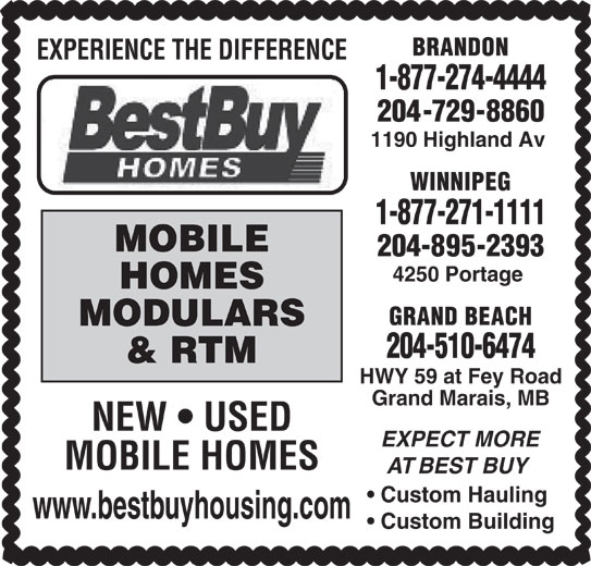 Best Buy Homes (204-895-2393) - Display Ad - BRANDON EXPERIENCE THE DIFFERENCE 1-877-274-4444 204-729-8860 1190 Highland Av WINNIPEG 1-877-271-1111 MOBILE 204-895-2393 4250 Portage HOMES GRAND BEACH MODULARS 204-510-6474 & RTM HWY 59 at Fey Road Grand Marais, MB NEW   USED EXPECT MORE MOBILE HOMES AT BEST BUY Custom Hauling www.bestbuyhousing.com Custom Building