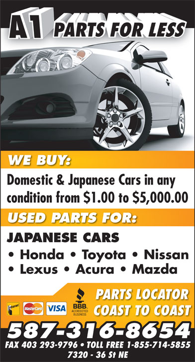 A-1 Parts For Less (403-280-8888) - Annonce illustrée======= - WE BUY:WE BUY 7320 - 36 St NE Domestic & Japanese Cars in anyDomestic & Japanese Cars in any condition from $1.00 to $5,000.00 USED PARTS FOR: JAPANESE CARS Honda   Toyota   Nissan Lexus   Acura   Mazda PARTS LOCATOR COAST TO COAST 587-316-8654 FAX 403 293-9796   TOLL FREE 1-855-714-5855